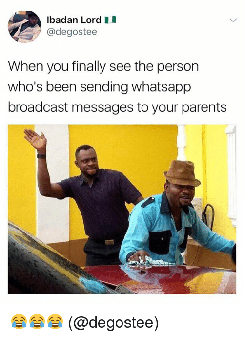 Broadcasters: lbadan Lord  @degostee  When you finally see the person  who's been sending whatsapp  broadcast messages to your parents 😂😂😂 (@degostee)