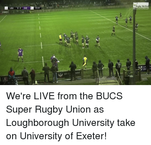Super Rugby: LBU 0-0 EXE 15:31  Loi be  Uni s  LOUGH UGH  BOROU  1 NING We're LIVE from the BUCS Super Rugby Union as Loughborough University take on University of Exeter!