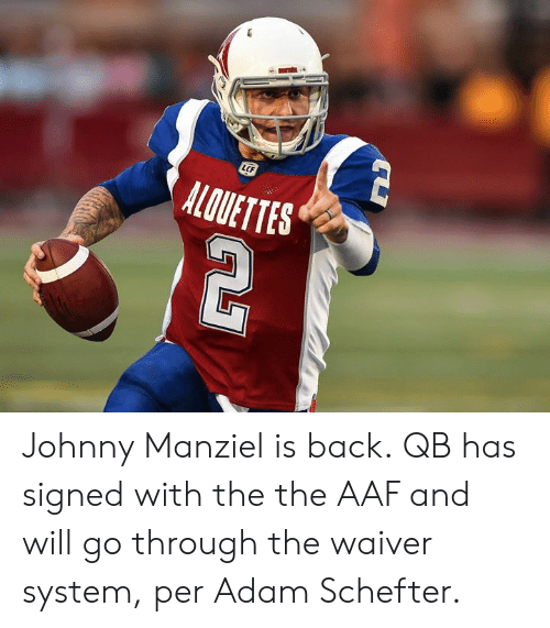 Johnny Manziel: LCF  ALOUETTES Johnny Manziel is back.  QB has signed with the the AAF and will go through the waiver system, per Adam Schefter.
