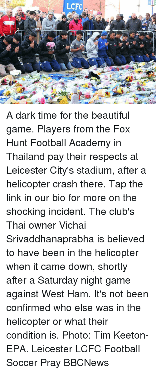 Lcfc: LCFC A dark time for the beautiful game. Players from the Fox Hunt Football Academy in Thailand pay their respects at Leicester City's stadium, after a helicopter crash there. Tap the link in our bio for more on the shocking incident. The club's Thai owner Vichai Srivaddhanaprabha is believed to have been in the helicopter when it came down, shortly after a Saturday night game against West Ham. It's not been confirmed who else was in the helicopter or what their condition is. Photo: Tim Keeton- EPA. Leicester LCFC Football Soccer Pray BBCNews