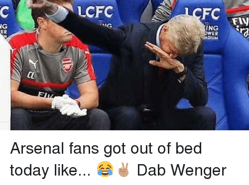 Lcfc: LCFC  FC  FIN  NG  ER  ING Arsenal fans got out of bed today like... 😂✌🏽️ Dab Wenger