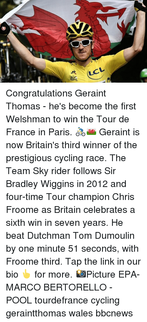 Memes, Tour De France, and Congratulations: LCL Congratulations Geraint Thomas - he's become the first Welshman to win the Tour de France in Paris. 🚴‍♂️🏴󠁧󠁢󠁷󠁬󠁳󠁿 Geraint is now Britain's third winner of the prestigious cycling race. The Team Sky rider follows Sir Bradley Wiggins in 2012 and four-time Tour champion Chris Froome as Britain celebrates a sixth win in seven years. He beat Dutchman Tom Dumoulin by one minute 51 seconds, with Froome third. Tap the link in our bio 👆 for more. 📸Picture EPA-MARCO BERTORELLO - POOL tourdefrance cycling geraintthomas wales bbcnews