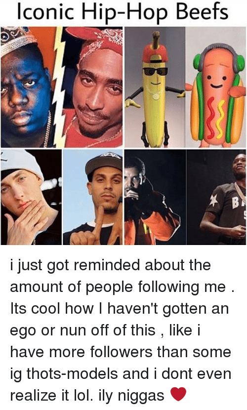 Lol, Memes, and Cool: lconic Hip-Hop Beefs i just got reminded about the amount of people following me . Its cool how I haven't gotten an ego or nun off of this , like i have more followers than some ig thots-models and i dont even realize it lol. ily niggas ❤️