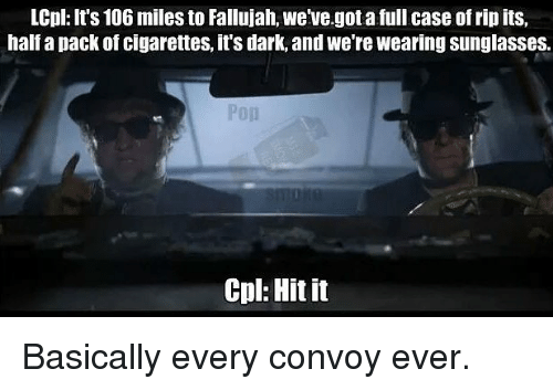 Memes, Sunglasses, and 🤖: LCpl: It's 106 miles to Fallujah, we've.got a full case of rip its,  half a pack of cigarettes, it's dark, and we're wearing sunglasses.  Cpl: Hit it Basically every convoy ever.