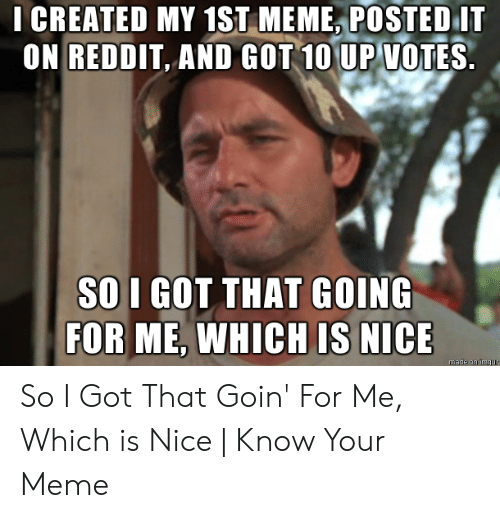 That D Be Great Meme: LCREATED MY 1ST MEME POSTED I  ON REDDIT AND GOT 10 VOTES  UP  SO I GOT THAT GOING  FOR ME, WHICH IS NICE So I Got That Goin' For Me, Which is Nice | Know Your Meme