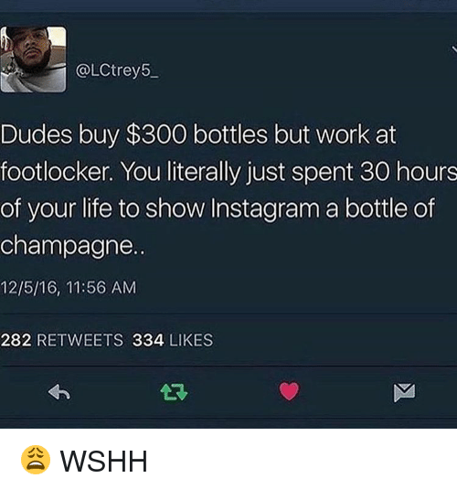 Memes, Wshh, and 300: @LCtrey5  Dudes buy $300 bottles but work at  footlocker. You literally just spent 30 hours  of your life to show Instagram a bottle of  champagne.  12/5/16, 11:56 AM  282 RETWEETS 334 LIKES 😩 WSHH