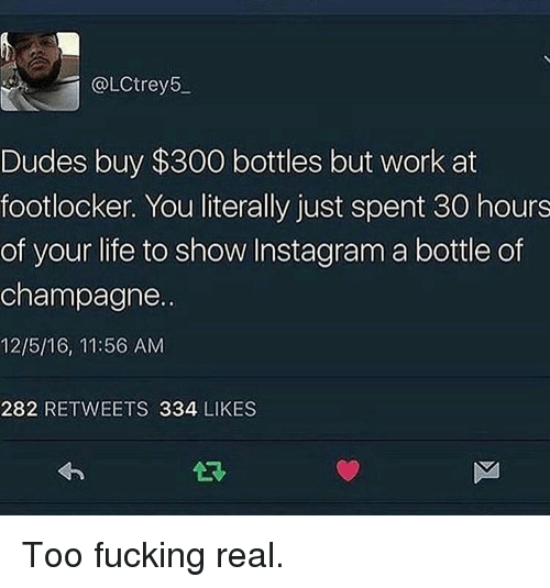 Memes, 300, and Champagne: @LCtrey5  Dudes buy $300 bottles but work at  footlocker. You literally just spent 30 hours  of your life to show Instagram a bottle of  champagne..  12/5/16, 11:56 AM  282 RETWEETS 334  LIKES Too fucking real.