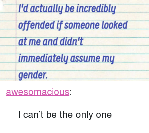 """Assume My Gender: l'd actually be incredibly  offended if someone looked  at me and didn't  immediately assume my  gender. <p><a href=""""http://awesomacious.tumblr.com/post/171269525422/i-cant-be-the-only-one"""" class=""""tumblr_blog"""">awesomacious</a>:</p>  <blockquote><p>I can't be the only one</p></blockquote>"""