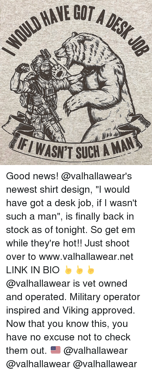 "Finals, Memes, and Desk: LD HAVE  EGOTALL  /MAC ill  ˇ  /WASN'TSUCH A Good news! @valhallawear's newest shirt design, ""I would have got a desk job, if I wasn't such a man"", is finally back in stock as of tonight. So get em while they're hot!! Just shoot over to www.valhallawear.net LINK IN BIO ☝️☝☝ @valhallawear is vet owned and operated. Military operator inspired and Viking approved. Now that you know this, you have no excuse not to check them out. 🇺🇸 @valhallawear @valhallawear @valhallawear"