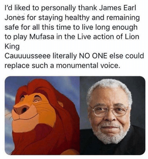 earl: l'd liked to personally thank James Earl  Jones for staying healthy and remaining  safe for all this time to live long enough  to play Mufasa in the Live action of Lion  King  Cauuuusseee literally NO ONE else could  replace such a monumental voice.
