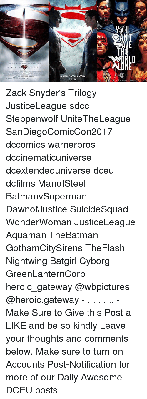 Memes, Gateway, and Awesome: LD  LONE  MAN O  WHO  LIN 11.17  3.25.16 Zack Snyder's Trilogy JusticeLeague sdcc Steppenwolf UniteTheLeague SanDiegoComicCon2017 dccomics warnerbros dccinematicuniverse dcextendeduniverse dceu dcfilms ManofSteel BatmanvSuperman DawnofJustice SuicideSquad WonderWoman JusticeLeague Aquaman TheBatman GothamCitySirens TheFlash Nightwing Batgirl Cyborg GreenLanternCorp heroic_gateway @wbpictures @heroic.gateway - . . . . .. -Make Sure to Give this Post a LIKE and be so kindly Leave your thoughts and comments below. Make sure to turn on Accounts Post-Notification for more of our Daily Awesome DCEU posts.