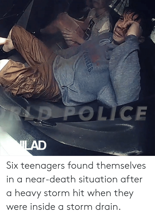drain: LD POLICE  LAD  ERS Six teenagers found themselves in a near-death situation after a heavy storm hit when they were inside a storm drain.
