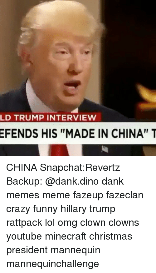 """China, Mannequin, and Clown: LD TRUMP INTERVIEW  EFENDS HIS """"MADE IN CHINA"""" T CHINA Snapchat:Revertz Backup: @dank.dino dank memes meme fazeup fazeclan crazy funny hillary trump rattpack lol omg clown clowns youtube minecraft christmas president mannequin mannequinchallenge"""