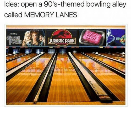 Dank, Bowling, and 90's: ldea: open a 90's-themed bowling alley  called MEMORY LANES  JURASSICPARK