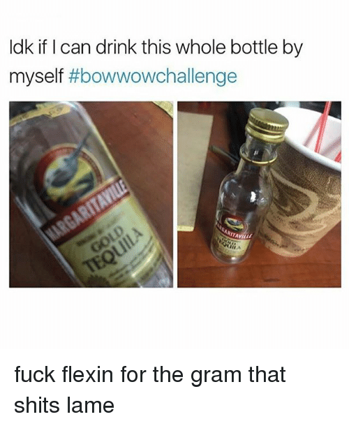 Memes, Fuck, and Flexin: ldk if I can drink this whole bottle by  myself  bowwowchallenge fuck flexin for the gram that shits lame