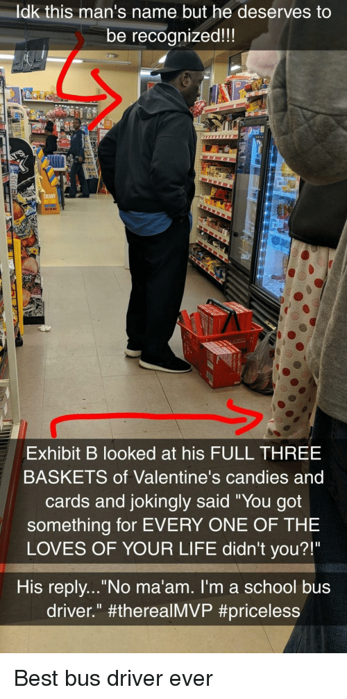 """no maam: ldk this man's name but he deserves to  be recognized!!  sk  Exhibit B looked at his FULL THREE  BASKETS of Valentine's candies and  cards and jokingly said """"You got  something for EVERY ONE OF THE  LOVES OF YOUR LIFE didn't you?!""""  His replv...""""No ma'am. I'm a school bus  driver."""" Best bus driver ever"""