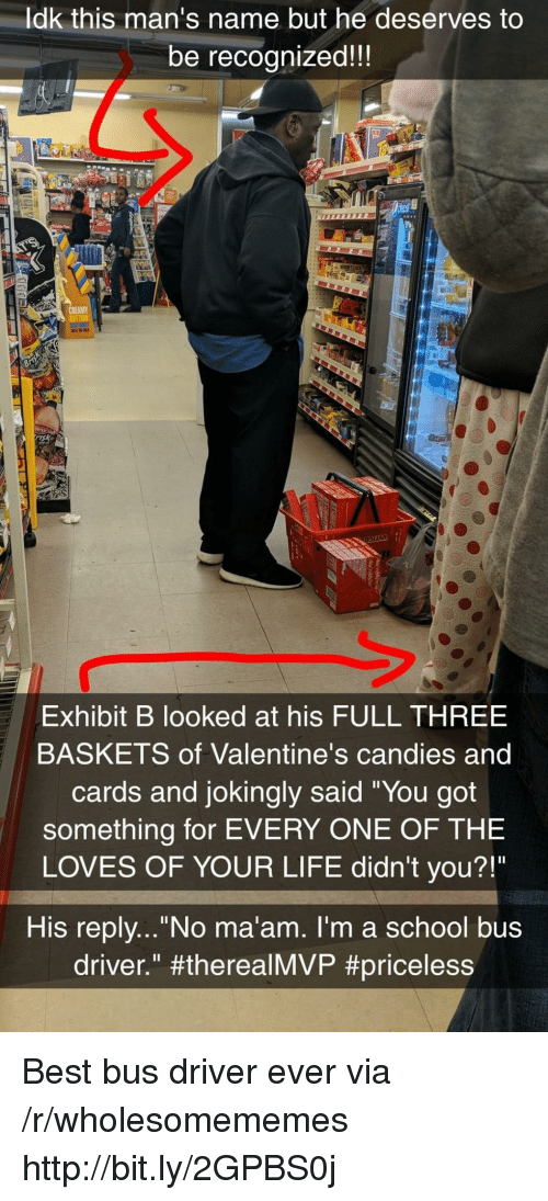 """school bus: ldk this man's name but he deserves to  be recognized!!  sk  Exhibit B looked at his FULL THREE  BASKETS of Valentine's candies and  cards and jokingly said """"You got  something for EVERY ONE OF THE  LOVES OF YOUR LIFE didn't you?!""""  His replv...""""No ma'am. I'm a school bus  driver."""" Best bus driver ever via /r/wholesomememes http://bit.ly/2GPBS0j"""