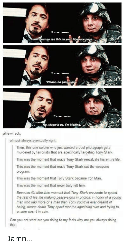 manna: ldoAt Manna see this on yo  Myspace  Please, no  throw up. I'm  kidding.  Then, this one soldier who just wanted a cool photograph gets  murdered by terrorists that are specifically targeting Tony Stark.  This was the moment that made Tony Stark reevaluate his entire life.  This was the moment that made Tony Stark cut the weapons  program.  This was the moment that Tony Stark became lron Man.  This was the moment that never truly left him.  Because its after this moment that Tony Stark proceeds to spend  the rest of his life making peace-signs in photos, in honor of a young  man who was more of a man than Tony could've ever dreamt of  being, whose death Tony spent months agonizing over and trying to  ensure wasn in vain.  Can you not what are you doing to my feels why are you always doing  this. Damn...