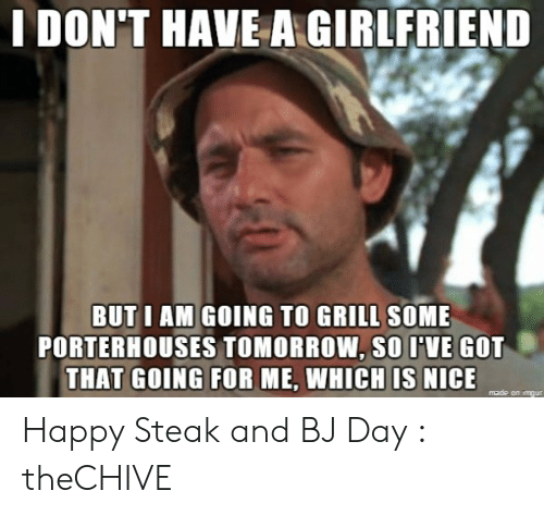 Happy, Tomorrow, and Girlfriend: LDON'T HAVE A GIRLFRIEND  BUT I AM GOING TO GRILL SOME  PORTERHOUSES TOMORROW, SO IVE GOT  THAT GOING FOR ME, WHICH IS NICE Happy Steak and BJ Day : theCHIVE