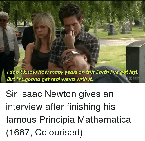 how-many-years: ldon't know how many years on this Earth l've got left  But l'm gonna get real weird with it Sir Isaac Newton gives an interview after finishing his famous Principia Mathematica (1687, Colourised)