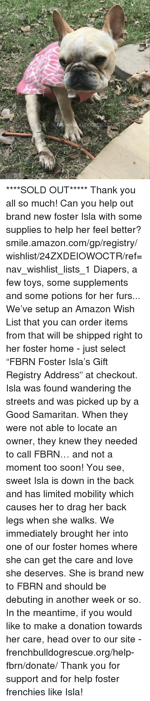 "frenchy: LDOORES ****SOLD OUT***** Thank you all so much!  Can you help out brand new foster Isla with some supplies to help her feel better? smile.amazon.com/gp/registry/wishlist/24ZXDEIOWOCTR/ref=nav_wishlist_lists_1  Diapers, a few toys, some supplements and some potions for her furs... We've setup an Amazon Wish List that you can order items from that will be shipped right to her foster home - just select ""FBRN Foster Isla's Gift Registry Address"" at checkout.  Isla was found wandering the streets and was picked up by a Good Samaritan. When they were not able to locate an owner, they knew they needed to call FBRN… and not a moment too soon!  You see, sweet Isla is down in the back and has limited mobility which causes her to drag her back legs when she walks. We immediately brought her into one of our foster homes where she can get the care and love she deserves.   She is brand new to FBRN and should be debuting in another week or so. In the meantime, if you would like to make a donation towards her care, head over to our site - frenchbulldogrescue.org/help-fbrn/donate/ Thank you for support and for help foster frenchies like Isla!"