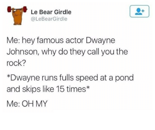 johnsons: Le Bear Girdle  @LeBearGirdle  Me: hey famous actor Dwayne  Johnson, why do they call you the  rock?  *Dwayne runs fulls speed at a pond  and skips like 15 times*  Me: OH MY