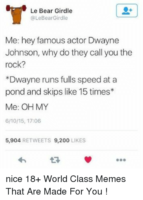 200 likes: Le Bear Girdle  @LeBearGirdle  Me: hey famous actor Dwayne  Johnson, why do they call you the  rock?  *Dwayne runs fulls speed at a  pond and skips like 15 times*  Me: OH MY  6/10/15, 17:06  5,904 RETWEETS 9,200 LIKES nice 18+ World Class Memes That Are Made For You !