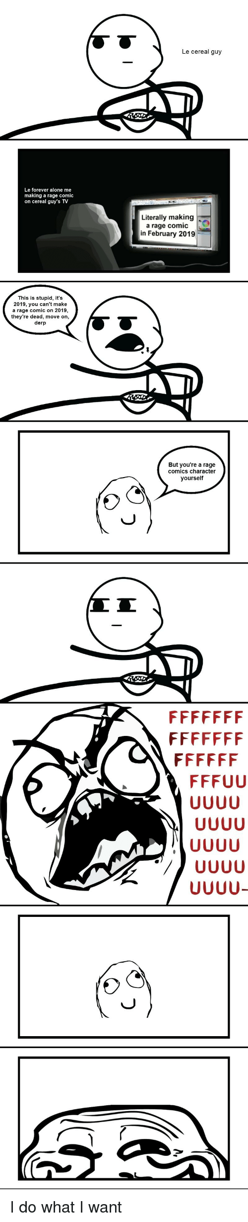 cereal guy: Le cereal guy  Le forever alone me  making a rage comic  on cereal guy's TV  Literally making  a rage comic  in February 2019  This is stupid, it's  2019, you can't make  a rage comic on 2019  they're dead, move on,  derp  But you're a rage  comics character  yourself