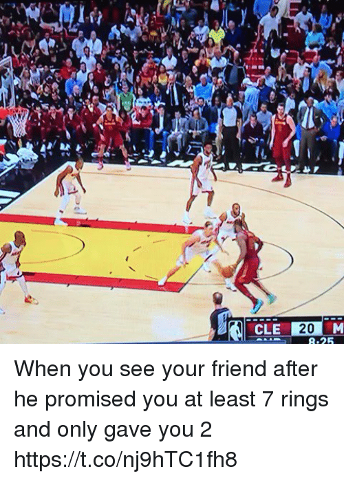 Sports, Friend, and Rings: le  CLE 20 M  8:25 When you see your friend after he promised you at least 7 rings and only gave you 2 https://t.co/nj9hTC1fh8