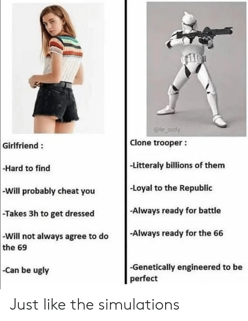 Engineered: @le cody  Clone trooper  Girlfriend:  -Litteraly billions of them  -Hard to find  -Loyal to the Republic  -Will probably cheat you  Always ready for battle  -Takes 3h to get dressed  -Always ready for the 66  -Will not always agree to do  the 69  -Genetically engineered to be  perfect  Can be ugly Just like the simulations