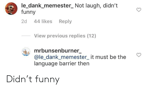 Le Dank: le_dank_memester_ Not laugh, didn't  funny  44 likes Reply  2d  View previous replies (12)  mrbunsenburner  @le_dank_memester_it must be the  language barrier then Didn't funny