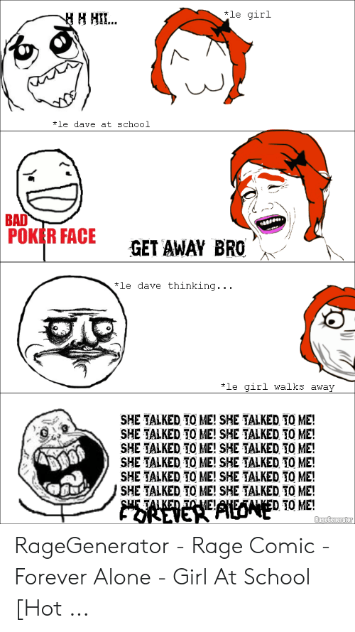 Forever Alone Rage Face: le girl  #1e dave at school  BAD  POKRFACE GET AWAY BRO  GET AWAY RO  le dave thinking  le girl walks away  SHE TALKED TO ME! SHE TALKED TO ME!  SHE TALKED TO ME! SHE TALKED TO ME!  SHE TALKED TO ME! SHE TALKED TO ME!  SHE TALKED TO ME! SHE TALKED TO ME!  SHE TALKED TO ME! SHE TALKED TO ME!  SHE TALKED TO ME! SHE TALKED TO ME! RageGenerator - Rage Comic - Forever Alone - Girl At School [Hot ...
