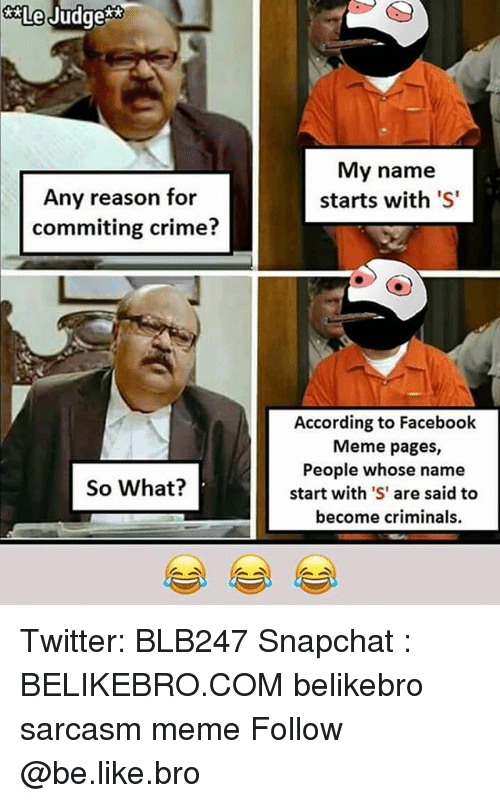 Be Like, Crime, and Facebook: Le  Judges  My name  starts with 'S  Any reason for  commiting crime?  According to Facebook  Meme pages,  People whose name  start with 'S' are said to  become criminals.  So What? Twitter: BLB247 Snapchat : BELIKEBRO.COM belikebro sarcasm meme Follow @be.like.bro
