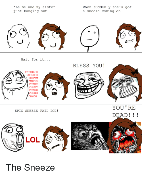 Fail, Lol, and Rage Comics: *Le me and my sister  just hanging out  Wait for it.  PFFFTTTCHH  CH HCHHH  CHHPFFF  PFFFFTCH  PFFFFFTT  CHHTPF  PFFCHH  CHHCH  EPIC SNEEZE FAIL LOL  When suddenly she's got  a sneeze coming on  BLESS YOU!  YOU TRE  DEAD The Sneeze