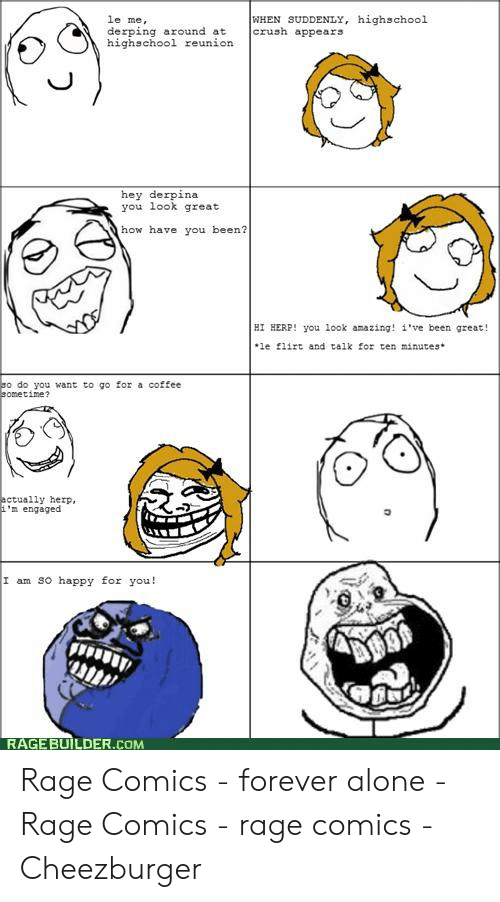 Forever Alone Rage Face: le me,  derping around atcrushappears  highschool reunion  WHEN SUDDENLY, highschool  hey derpina  you look great  how have you been?  HI HERP! you look amazing! i've been great!  le fiirt and talk for ten minutes*  o do you want to go for a coffee  ometime?  ctually herp,  m engaged  I am SO happy for you!  RAGE BUILDER.COM Rage Comics - forever alone - Rage Comics - rage comics - Cheezburger