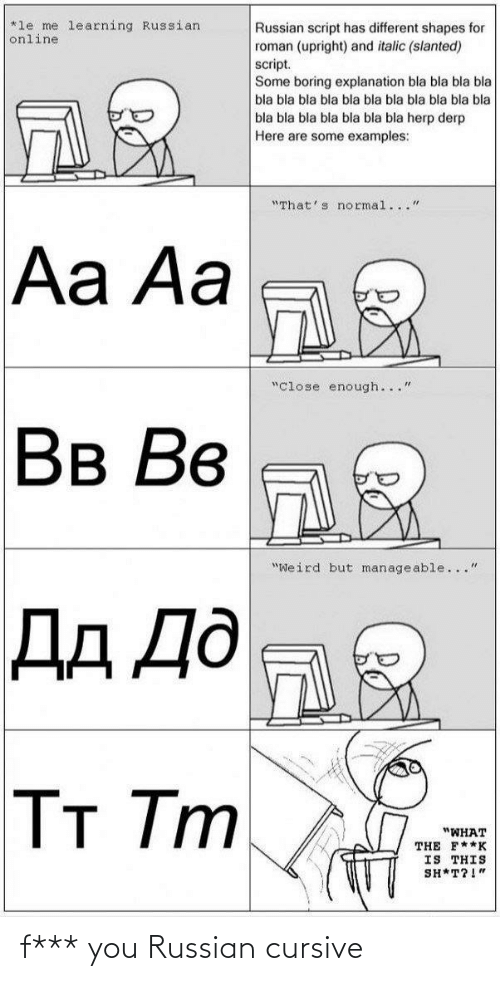 "manageable: *le me learning Russian  online  Russian script has different shapes for  roman (upright) and italic (slanted)  script.  Some boring explanation bla bla bla bla  bla bla bla bla bla bla bla bla bla bla bla  bla bla bla bla bla bla bla herp derp  Here are some examples:  ""That's normal...""  Aa Aa  ""Close enough...""  Вв Вв  ""Weird but manageable...""  Дд Дд  Тт Tm  ""WHAT  THE F**K  IS THIS  SH*T?!"" f*** you Russian cursive"