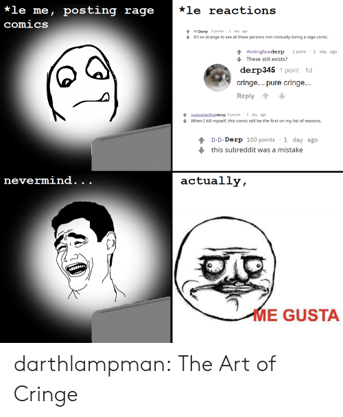 Tumblr, Blog, and Comics: *le me, posting rage  *le reactions  comics  Mr Derp 3 points 1 day ago  It's so strange to see all these persons non ironically loving a rage comic.  1 point 1 day ago  4 thinkingfora derp  These still exists?  derp345 1 point 1d  cringe....pure cringe...  Reply  4justwantanfing de rp 5 points 1 day ago  When I kill myself, this comic will be the first on my list of reasons.  1 day ago  D-D-Derp 100 points  this subreddit was a mistake  nevermind.  actually,  .  .  ME GUSTA darthlampman:  The Art of Cringe