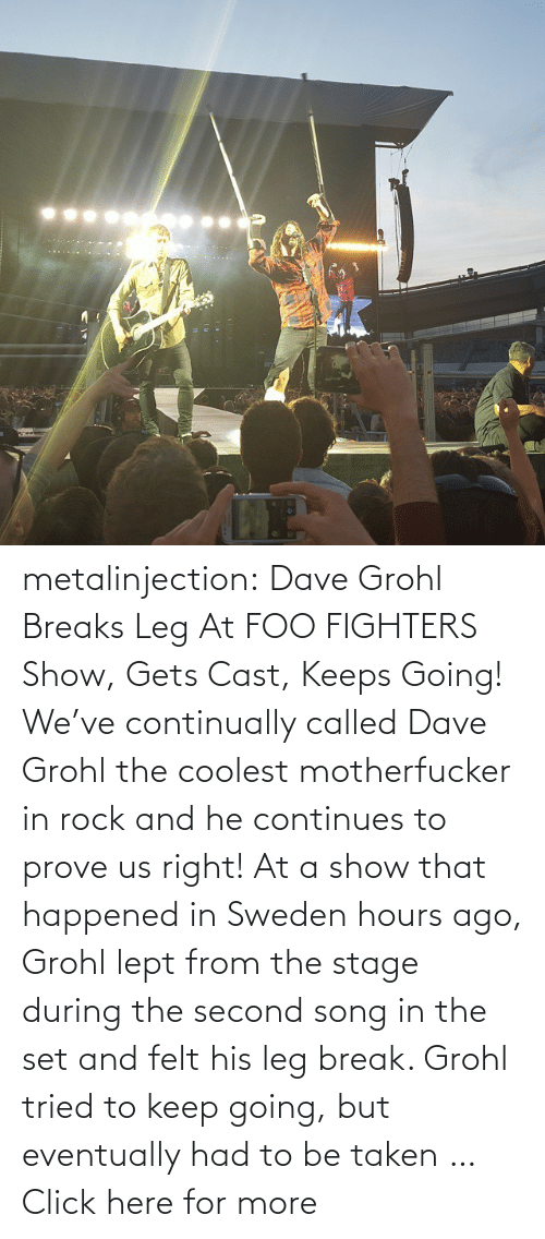 Foo Fighters: LE metalinjection:  Dave Grohl Breaks Leg At FOO FIGHTERS Show, Gets Cast, Keeps Going! We've continually called Dave Grohl the coolest motherfucker in rockand he continues to prove us right! At a show that happened in Sweden hours ago, Grohl lept from the stage during the second song in the set and felt his leg break. Grohl tried to keep going, but eventually had to be taken … Click here for more