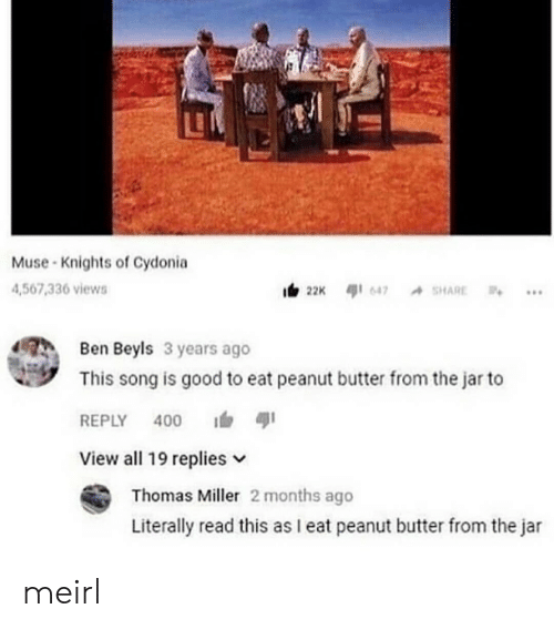 knights: LE  Muse Knights of Cydonia  4,567,336 views  Ben Beyls 3 years ago  This song is good to eat peanut butter from the jar to  REPLY 400  View all 19 replies v  Thomas Miller 2 months ago  Literally read this as I eat peanut butter from the jar meirl