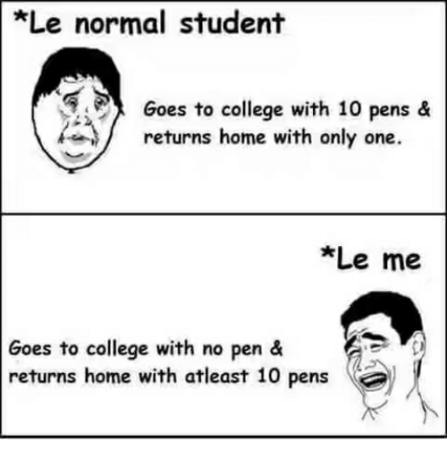 No Pen: Le normal student  Goes to college with 10 pens &  returns home with only one.  *Le me  Goes to college with no pen &  returns home with atleast 10 pens