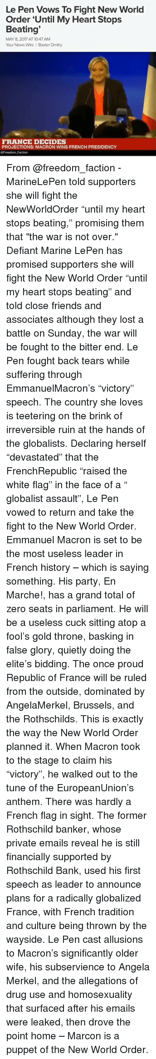 """rothschild bank: Le Pen Vows To Fight New World  Order Until My Heart Stops  Beating  MAY 8, 2017 AT 10:47 AM  Your News Wire Baxter Dmitry  FRANCE DECIDES  PROJECTIONS: MACRON WINS FRENCH PRESIDENCY  @Freedom Faction From @freedom_faction - MarineLePen told supporters she will fight the NewWorldOrder """"until my heart stops beating,"""" promising them that """"the war is not over."""" Defiant Marine LePen has promised supporters she will fight the New World Order """"until my heart stops beating"""" and told close friends and associates although they lost a battle on Sunday, the war will be fought to the bitter end. Le Pen fought back tears while suffering through EmmanuelMacron's """"victory"""" speech. The country she loves is teetering on the brink of irreversible ruin at the hands of the globalists. Declaring herself """"devastated"""" that the FrenchRepublic """"raised the white flag"""" in the face of a """" globalist assault"""", Le Pen vowed to return and take the fight to the New World Order. Emmanuel Macron is set to be the most useless leader in French history – which is saying something. His party, En Marche!, has a grand total of zero seats in parliament. He will be a useless cuck sitting atop a fool's gold throne, basking in false glory, quietly doing the elite's bidding. The once proud Republic of France will be ruled from the outside, dominated by AngelaMerkel, Brussels, and the Rothschilds. This is exactly the way the New World Order planned it. When Macron took to the stage to claim his """"victory"""", he walked out to the tune of the EuropeanUnion's anthem. There was hardly a French flag in sight. The former Rothschild banker, whose private emails reveal he is still financially supported by Rothschild Bank, used his first speech as leader to announce plans for a radically globalized France, with French tradition and culture being thrown by the wayside. Le Pen cast allusions to Macron's significantly older wife, his subservience to Angela Merkel, and the allegations of drug use and homosexual"""