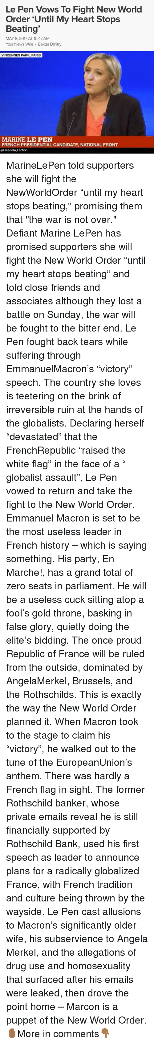 """rothschild bank: Le Pen Vows To Fight New World  Order Until My Heart Stops  Beating  MAY 8, 2017 AT 10:47 AM  Your News Wire Baxter Dmitry  VINCENNES PARK, PARIS  MARINE LE PEN  FRENCH PRESIDENTIAL CANDIDATE, NATIONAL FRONT  @Freedom Faction MarineLePen told supporters she will fight the NewWorldOrder """"until my heart stops beating,"""" promising them that """"the war is not over."""" Defiant Marine LePen has promised supporters she will fight the New World Order """"until my heart stops beating"""" and told close friends and associates although they lost a battle on Sunday, the war will be fought to the bitter end. Le Pen fought back tears while suffering through EmmanuelMacron's """"victory"""" speech. The country she loves is teetering on the brink of irreversible ruin at the hands of the globalists. Declaring herself """"devastated"""" that the FrenchRepublic """"raised the white flag"""" in the face of a """" globalist assault"""", Le Pen vowed to return and take the fight to the New World Order. Emmanuel Macron is set to be the most useless leader in French history – which is saying something. His party, En Marche!, has a grand total of zero seats in parliament. He will be a useless cuck sitting atop a fool's gold throne, basking in false glory, quietly doing the elite's bidding. The once proud Republic of France will be ruled from the outside, dominated by AngelaMerkel, Brussels, and the Rothschilds. This is exactly the way the New World Order planned it. When Macron took to the stage to claim his """"victory"""", he walked out to the tune of the EuropeanUnion's anthem. There was hardly a French flag in sight. The former Rothschild banker, whose private emails reveal he is still financially supported by Rothschild Bank, used his first speech as leader to announce plans for a radically globalized France, with French tradition and culture being thrown by the wayside. Le Pen cast allusions to Macron's significantly older wife, his subservience to Angela Merkel, and the allegations of drug use and homosexua"""