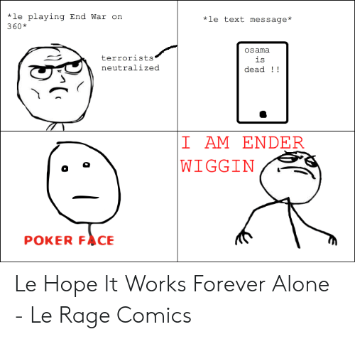 Forever Alone Rage Face: *le playing End War on  360*  *le text message*  osama  terrorists  is  dead  neutralized  I AM ENDE  WIGGIN  POKER FACE Le Hope It Works Forever Alone - Le Rage Comics