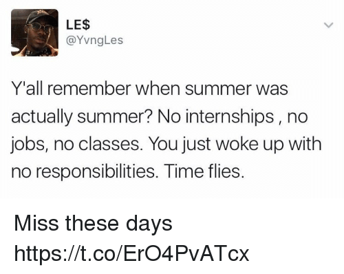Summer, Jobs, and Time: LE$S  @YvngLes  Y'all remember when summer was  actually summer? No internships, no  jobs, no classes. You just woke up with  no responsibilities. Time flies. Miss these days https://t.co/ErO4PvATcx