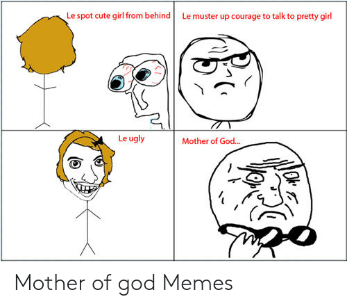 Mother Of God Memes: Le spot cute girl from behind Le muster up courage to talk to pretty girl  Le ugly  Mother of God... Mother of god Memes