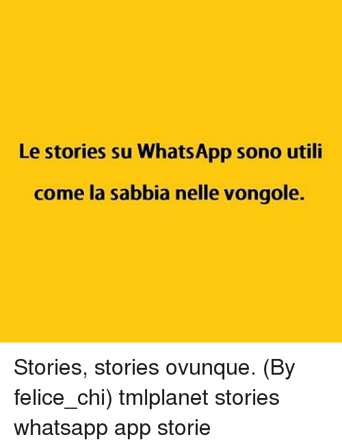 Memes, Whatsapp, and Apps: Le stories su WhatsApp sono utili  come la sabbia nelle vongole. Stories, stories ovunque. (By felice_chi) tmlplanet stories whatsapp app storie