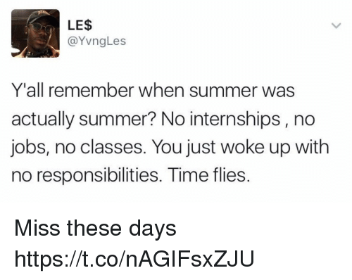 Summer, Jobs, and Time: LE$  Vn  Y'all remember when summer was  actually summer? No internships, no  jobs, no classes. You just woke up with  no responsibilities. Time flies Miss these days https://t.co/nAGIFsxZJU