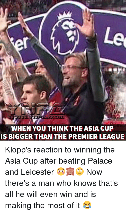 Memes, Premier League, and 🤖: Le  WHEN YOU THINK THEASIA CUP  IS BIGGER THAN THE PREMIER LEAGUE Klopp's reaction to winning the Asia Cup after beating Palace and Leicester 😳🙈🙄 Now there's a man who knows that's all he will even win and is making the most of it 😂