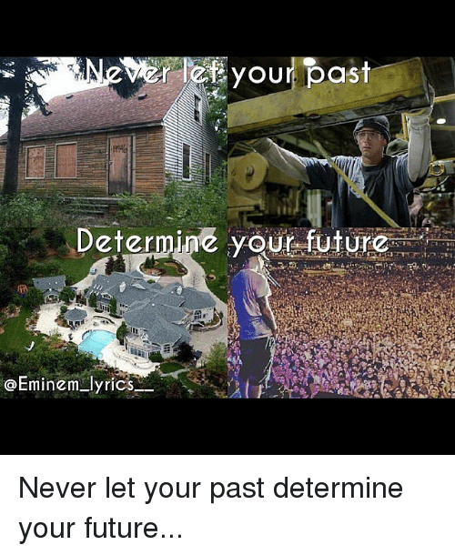 Eminem, Future, and Lyrics: le your past  Determine your future  Eminem lyrics Never let your past determine your future...