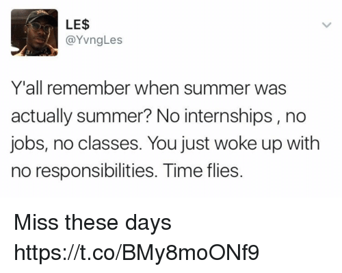 Funny, Summer, and Jobs: LE$  YvngLes  Y'all remember when summer was  actually summer? No internships, no  jobs, no classes. You just woke up with  no responsibilities. Time flies Miss these days https://t.co/BMy8moONf9
